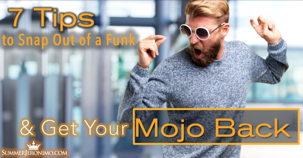 7 Tips to Snap Out of a Funk & Get Your Mojo Back!