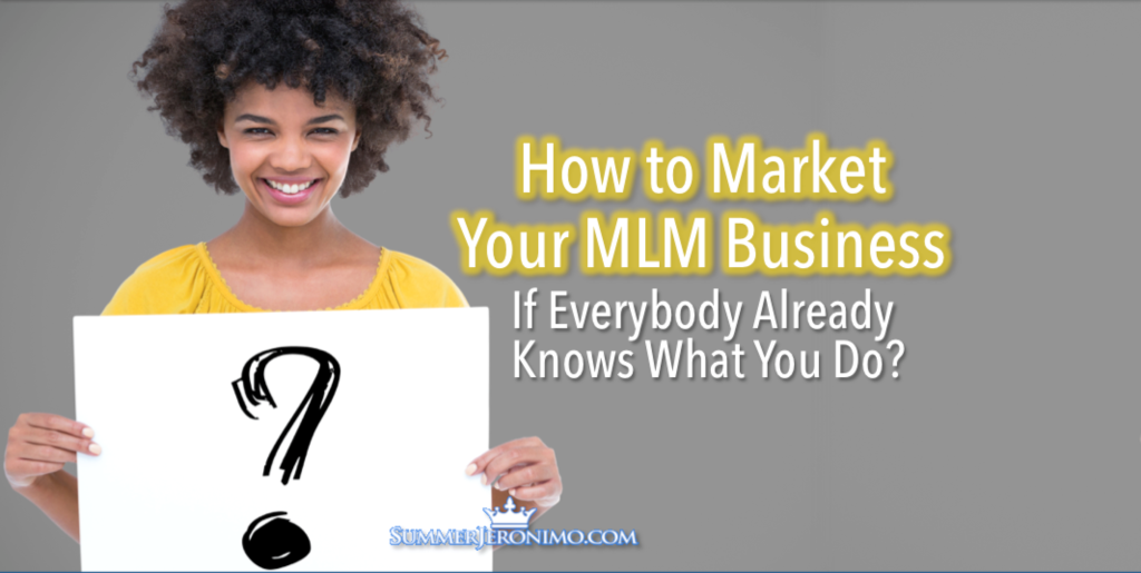 How to Market Your MLM Biz If Everybody Already Knows What You Do?